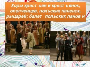 Хоры крестьян и крестьянок, ополченцев, польских паненок, рыцарей; балет польски