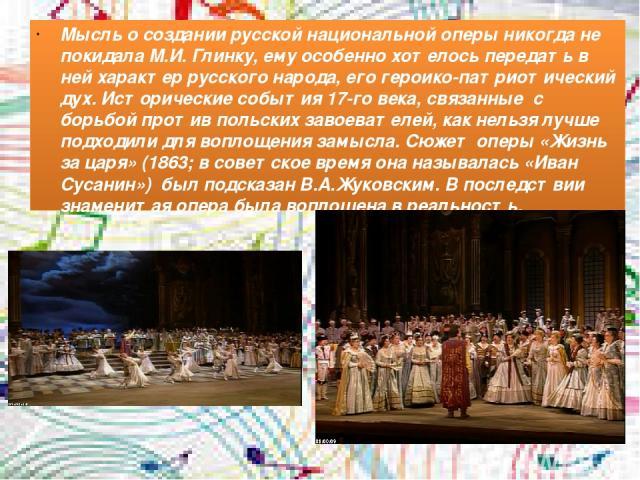 Мысль о создании русской национальной оперы никогда не покидала М.И. Глинку, ему особенно хотелось передать в ней характер русского народа, его героико-патриотический дух. Исторические события 17-го века, связанные с борьбой против польских завоеват…