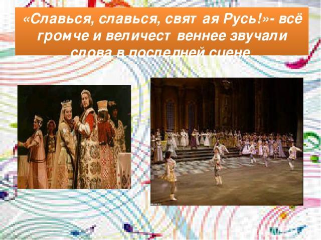 «Славься, славься, святая Русь!»- всё громче и величественнее звучали слова в последней сцене.