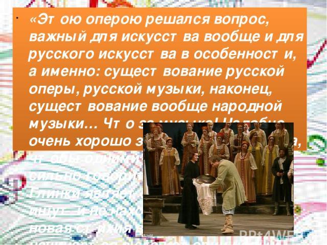 «Этою оперою решался вопрос, важный для искусства вообще и для русского искусства в особенности, а именно: существование русской оперы, русской музыки, наконец, существование вообще народной музыки… Что за музыка! Надобно очень хорошо знать русские …