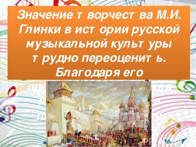 Значение творчества М.И. Глинки в истории русской музыкальной культуры трудно переоценить. Благодаря его произведениям русская музыкальная школа получила всемирное признание.