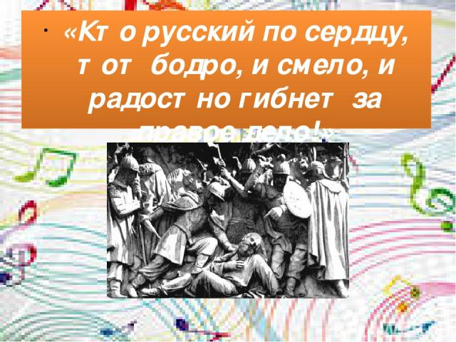 «Кто русский по сердцу, тот бодро, и смело, и радостно гибнет за правое дело!»