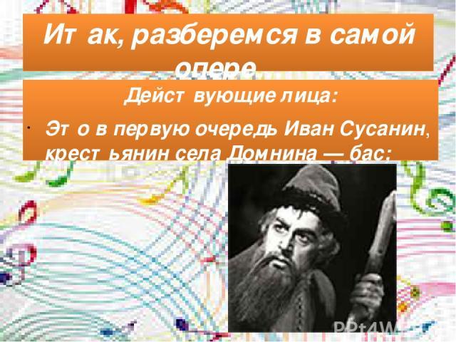 Итак, разберемся в самой опере… Действующие лица: Это в первую очередь Иван Сусанин, крестьянин села Домнина— бас;