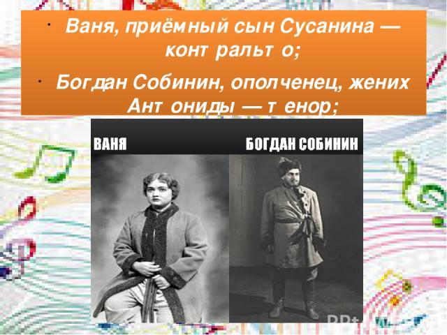Ваня, приёмный сын Сусанина— контральто; Богдан Собинин, ополченец, жених Антониды— тенор;
