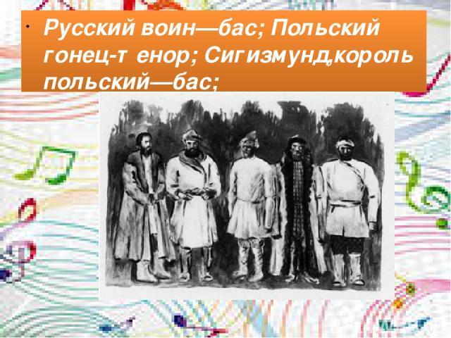 Русский воин—бас; Польский гонец-тенор; Сигизмунд,король польский—бас;