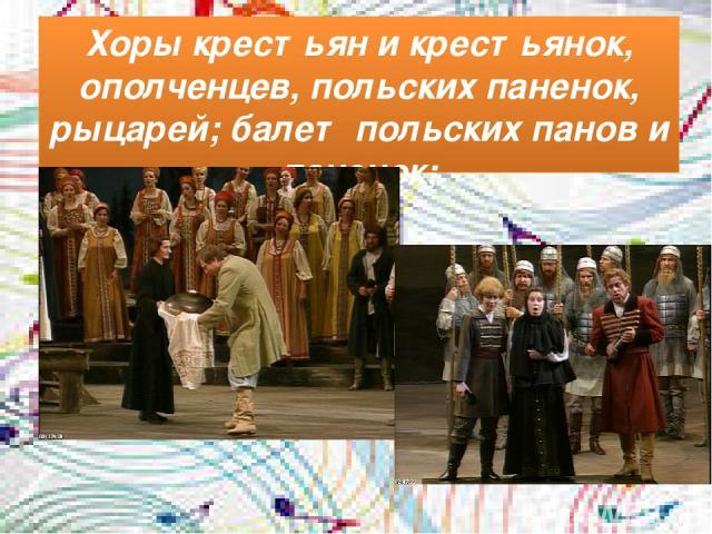 Хоры крестьян и крестьянок, ополченцев, польских паненок, рыцарей; балет польских панов и паненок;
