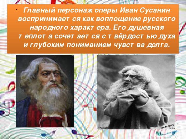 Главный персонаж оперы Иван Сусанин воспринимается как воплощение русского народного характера. Его душевная теплота сочетается с твёрдостью духа и глубоким пониманием чувства долга.