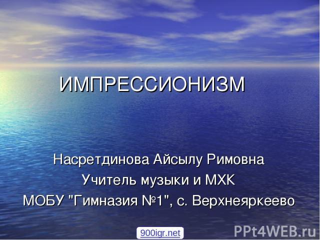 ИМПРЕССИОНИЗМ Насретдинова Айсылу Римовна Учитель музыки и МХК МОБУ