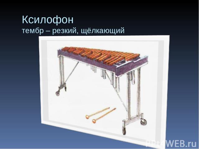 Ксилофон тембр – резкий, щёлкающий