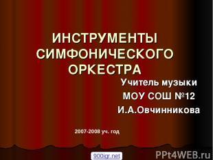 ИНСТРУМЕНТЫ СИМФОНИЧЕСКОГО ОРКЕСТРА Учитель музыки МОУ СОШ №12 И.А.Овчинникова 2