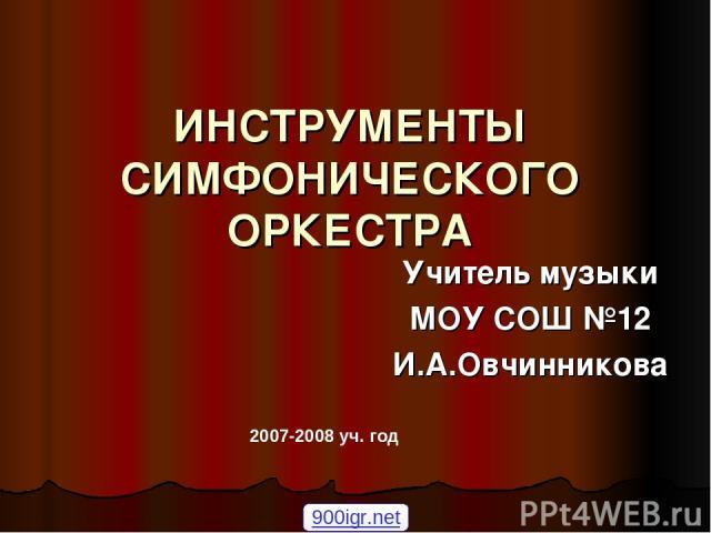 ИНСТРУМЕНТЫ СИМФОНИЧЕСКОГО ОРКЕСТРА Учитель музыки МОУ СОШ №12 И.А.Овчинникова 2007-2008 уч. год 900igr.net