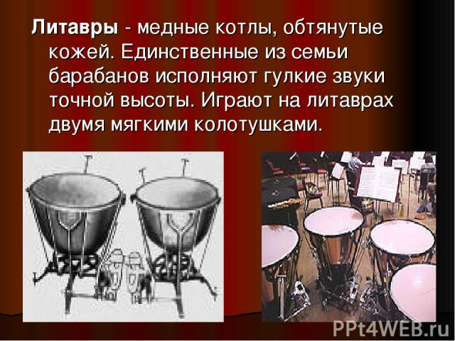 Литавры - медные котлы, обтянутые кожей. Единственные из семьи барабанов исполняют гулкие звуки точной высоты. Играют на литаврах двумя мягкими колотушками.