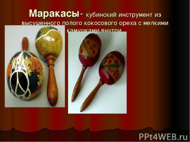Маракасы- кубинский инструмент из высушенного полого кокосового ореха с мелкими камушками внутри.