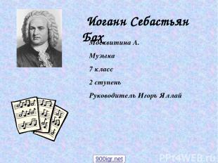 Иоганн Себастьян Бах Москвитина А. Музыка 7 класс 2 ступень Руководитель Игорь Я