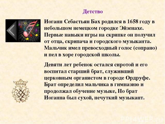 Иоганн Себастьян Бах родился в 1658 году в небольшом немецком городке Эйзенахе. Первые навыки игры на скрипке он получил от отца, скрипача и городского музыканта. Мальчик имел превосходный голос (сопрано) и пел в хоре городской школы. Девяти лет реб…