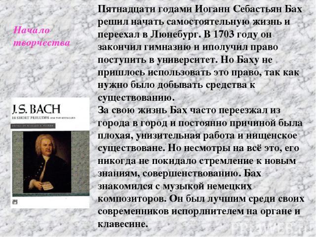 Пятнадцати годами Иоганн Себастьян Бах решил начать самостоятельную жизнь и переехал в Люнебург. В 1703 году он закончил гимназию и иполучил право поступить в университет. Но Баху не пришлось использовать это право, так как нужно было добывать средс…