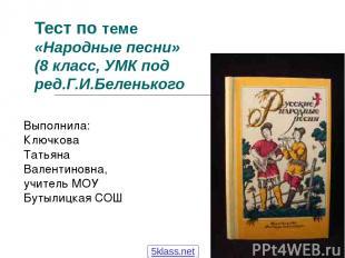 Тест по теме «Народные песни» (8 класс, УМК под ред.Г.И.Беленького Выполнила: Кл