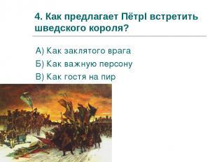 4. Как предлагает ПётрI встретить шведского короля? А) Как заклятого врага Б) Ка