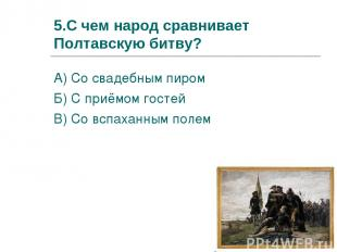 5.С чем народ сравнивает Полтавскую битву? А) Со свадебным пиром Б) С приёмом го