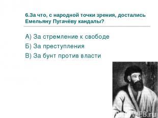 6.За что, с народной точки зрения, достались Емельяну Пугачёву кандалы? А) За ст