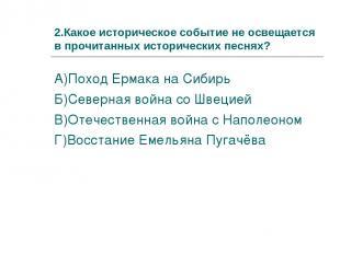 2.Какое историческое событие не освещается в прочитанных исторических песнях? А)