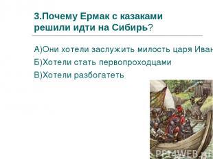 3.Почему Ермак с казаками решили идти на Сибирь? А)Они хотели заслужить милость