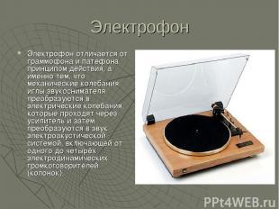 Электрофон Электрофон отличается от граммофона и патефона принципом действия, а