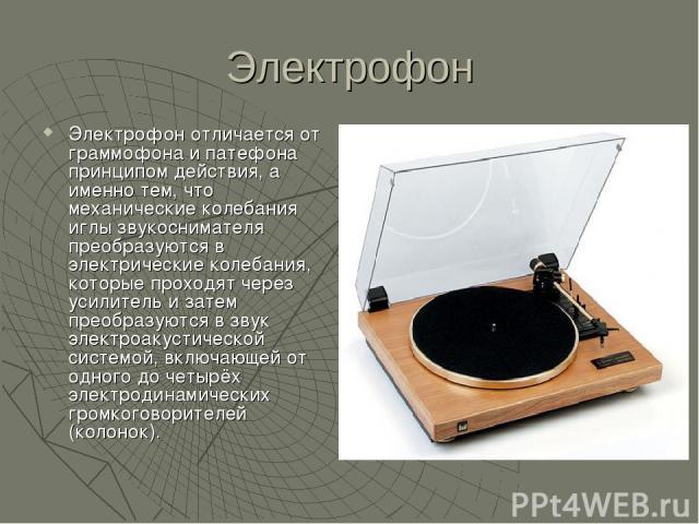 Электрофон Электрофон отличается от граммофона и патефона принципом действия, а именно тем, что механические колебания иглы звукоснимателя преобразуются в электрические колебания, которые проходят через усилитель и затем преобразуются в звук электро…