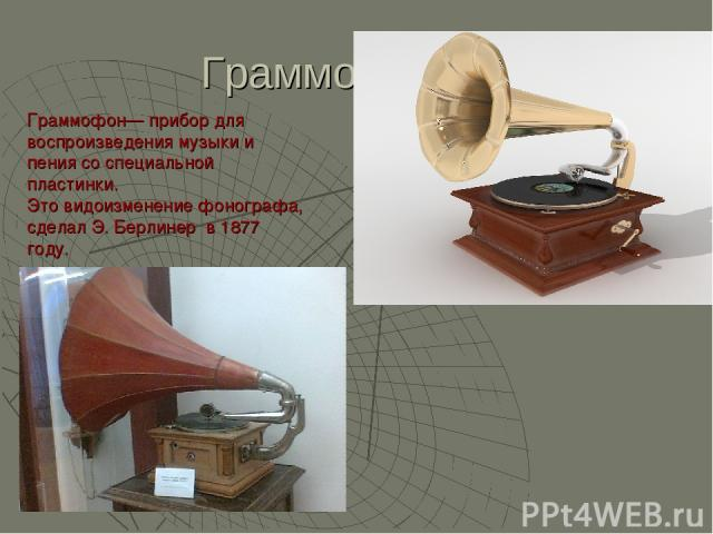 Граммофон Граммофон— прибор для воспроизведения музыки и пения со специальной пластинки. Это видоизменение фонографа, сделал Э. Берлинер в 1877 году.