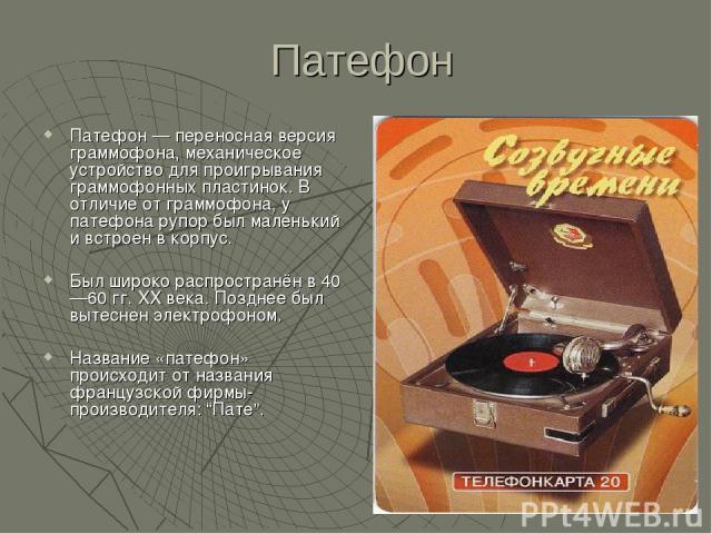 Патефон Патефон — переносная версия граммофона, механическое устройство для проигрывания граммофонных пластинок. В отличие от граммофона, у патефона рупор был маленький и встроен в корпус. Был широко распространён в 40—60 гг. XX века. Позднее был вы…