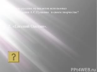 2. «Евгений Онегин». Кто из русских музыкантов использовал произведения А.С.Пушк