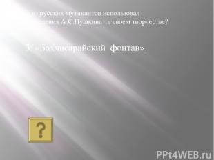 3. «Бахчисарайский фонтан». Кто из русских музыкантов использовал произведения А