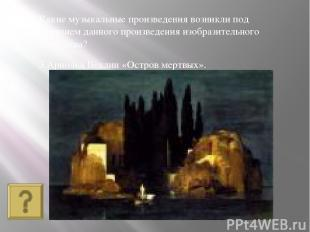 3.Арнольд Бёклин «Остров мертвых». Какие музыкальные произведения возникли под в