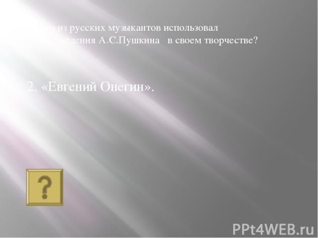 2. «Евгений Онегин». Кто из русских музыкантов использовал произведения А.С.Пушкина в своем творчестве?