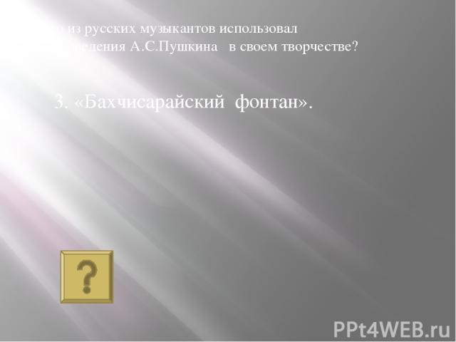 3. «Бахчисарайский фонтан». Кто из русских музыкантов использовал произведения А.С.Пушкина в своем творчестве?