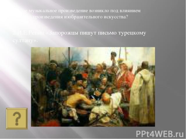 2.И.Е.Репин «Запорожцы пишут письмо турецкому султану». Какое музыкальное произведение возникло под влиянием данного произведения изобразительного искусства?