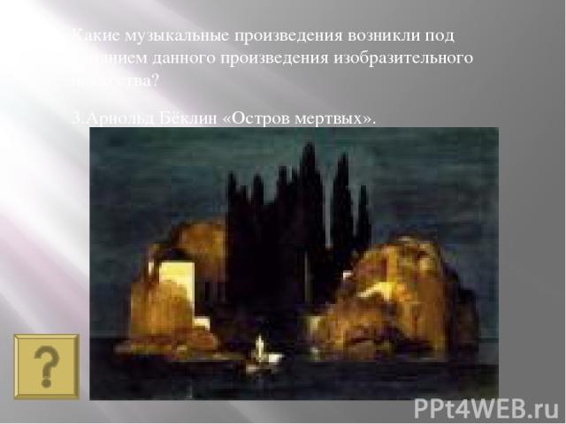 3.Арнольд Бёклин «Остров мертвых». Какие музыкальные произведения возникли под влиянием данного произведения изобразительного искусства?
