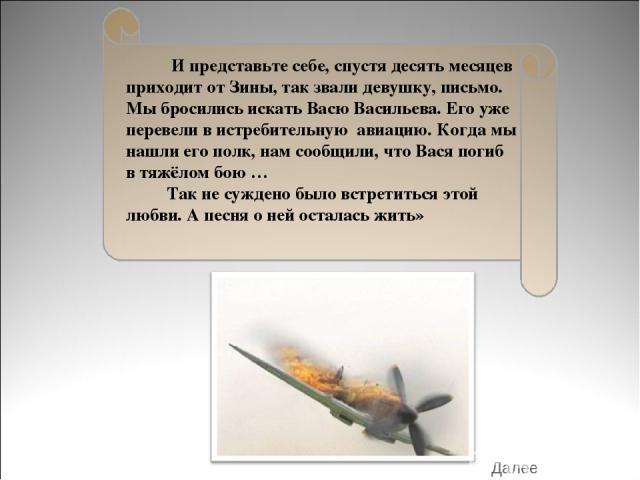 И представьте себе, спустя десять месяцев приходит от Зины, так звали девушку, письмо. Мы бросились искать Васю Васильева. Его уже перевели в истребительную авиацию. Когда мы нашли его полк, нам сообщили, что Вася погиб в тяжёлом бою … Так не сужден…