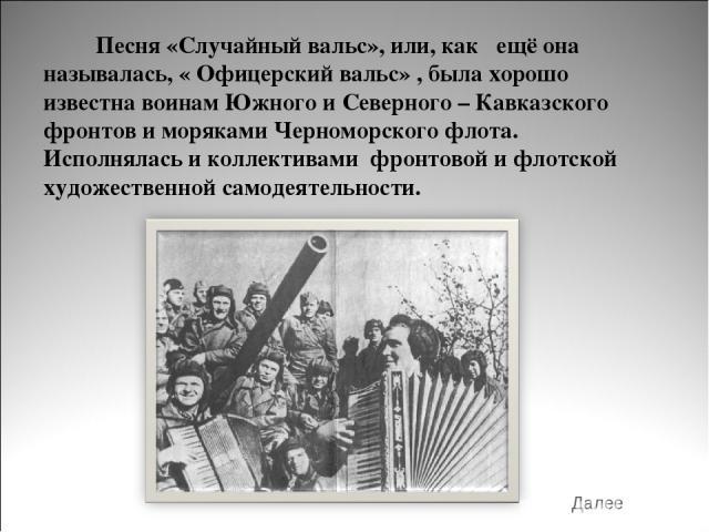 Песня «Случайный вальс», или, как ещё она называлась, « Офицерский вальс» , была хорошо известна воинам Южного и Северного – Кавказского фронтов и моряками Черноморского флота. Исполнялась и коллективами фронтовой и флотской художественной самодеяте…