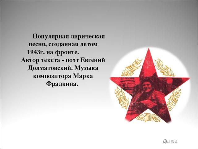 Популярная лирическая песня, созданная летом 1943г. на фронте. Автор текста - поэт Евгений Долматовский. Музыка композитора Марка Фрадкина. Далее