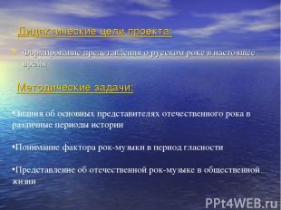 Дидактические цели проекта: Формирование представления о русском роке в настояще