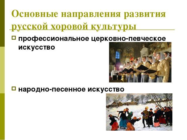 Основные направления развития русской хоровой культуры профессиональное церковно-певческое искусство народно-песенное искусство
