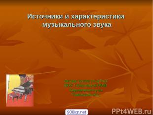 Источники и характеристики музыкального звука Авторы: группа уч-ся 9 кл. МОУ 1-И