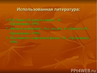 Использованная литература: 1. И.Я.Ланина «Не уроком единым» , М., «Просвещение»,
