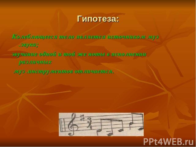 Гипотеза: Колеблющееся тело является источником муз .звука; звучание одной и той же ноты в исполнении различных муз .инструментов отличается.