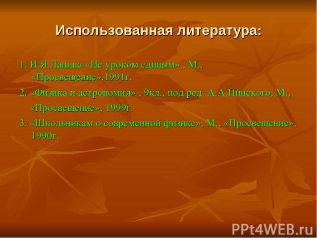 Использованная литература: 1. И.Я.Ланина «Не уроком единым» , М., «Просвещение»,1991г. 2. «Физика и астрономия» , 9кл., под ред. А.А.Пинского, М., «Просвещение», 1999г. 3. «Школьникам о современной физике», М., «Просвещение», 1990г.