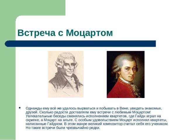 Встреча с Моцартом Однажды ему всё же удалось вырваться и побывать в Вене, увидеть знакомых, друзей. Сколько радости доставляли ему встречи с любимым Моцартом! Увлекательные беседы сменялись исполнением квартетов, где Гайдн играл на скрипке, а Моцар…
