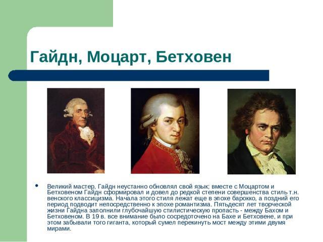 Гайдн, Моцарт, Бетховен Великий мастер, Гайдн неустанно обновлял свой язык; вместе с Моцартом и Бетховеном Гайдн сформировал и довел до редкой степени совершенства стиль т.н. венского классицизма. Начала этого стиля лежат еще в эпохе барокко, а позд…