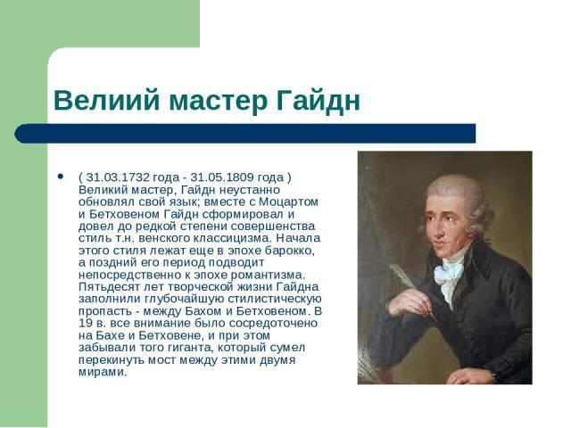 Велиий мастер Гайдн ( 31.03.1732 года - 31.05.1809 года ) Великий мастер, Гайдн неустанно обновлял свой язык; вместе с Моцартом и Бетховеном Гайдн сформировал и довел до редкой степени совершенства стиль т.н. венского классицизма. Начала этого стиля…