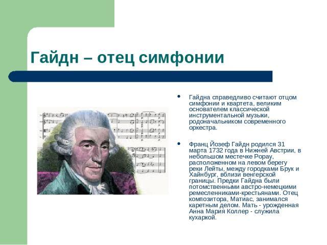 Гайдн – отец симфонии Гайдна справедливо считают отцом симфонии и квартета, великим основателем классической инструментальной музыки, родоначальником современного оркестра. Франц Йозеф Гайдн родился 31 марта 1732 года в Нижней Австрии, в небольшом м…